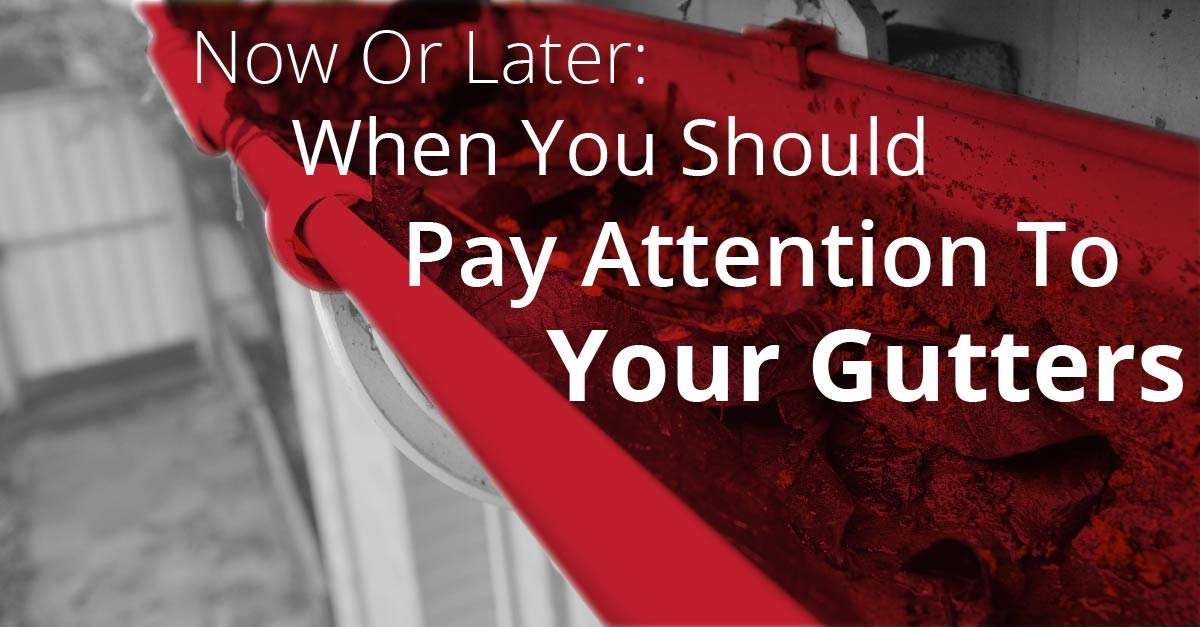 Now Or Later: When You Should Pay Attention To Your Gutters