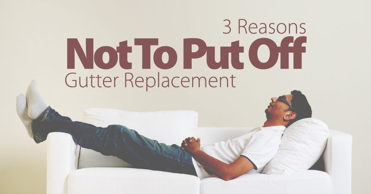 3 Reasons Not To Put Off Gutter Replacement